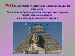 УЧЕТ возник вместе с человеческой цивилизацией 6000 лет тому назад. Уже в дре