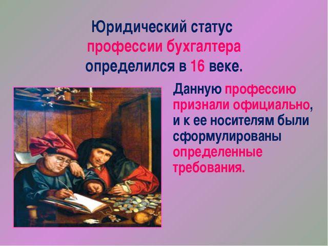 Юридический статус профессии бухгалтера определился в 16 веке. Данную професс...