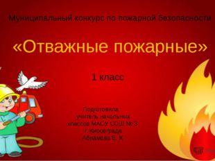 «Отважные пожарные» Муниципальный конкурс по пожарной безопасности Подготовил