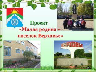 Проект «Малая родина – поселок Верховье»