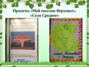 Проекты «Мой поселок Верховье», «Село Среднее»