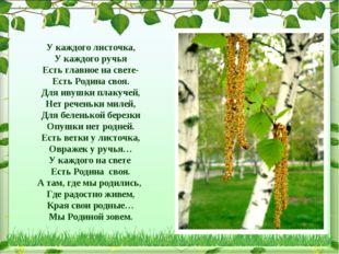 У каждого листочка, У каждого ручья Есть главное на свете- Есть Родина своя.