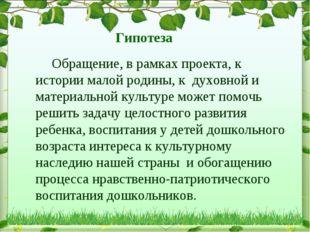 Гипотеза Обращение, в рамках проекта, к истории малой родины, к духовной и ма