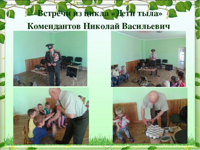 Встречи из цикла «Дети тыла» Комендантов Николай Васильевич