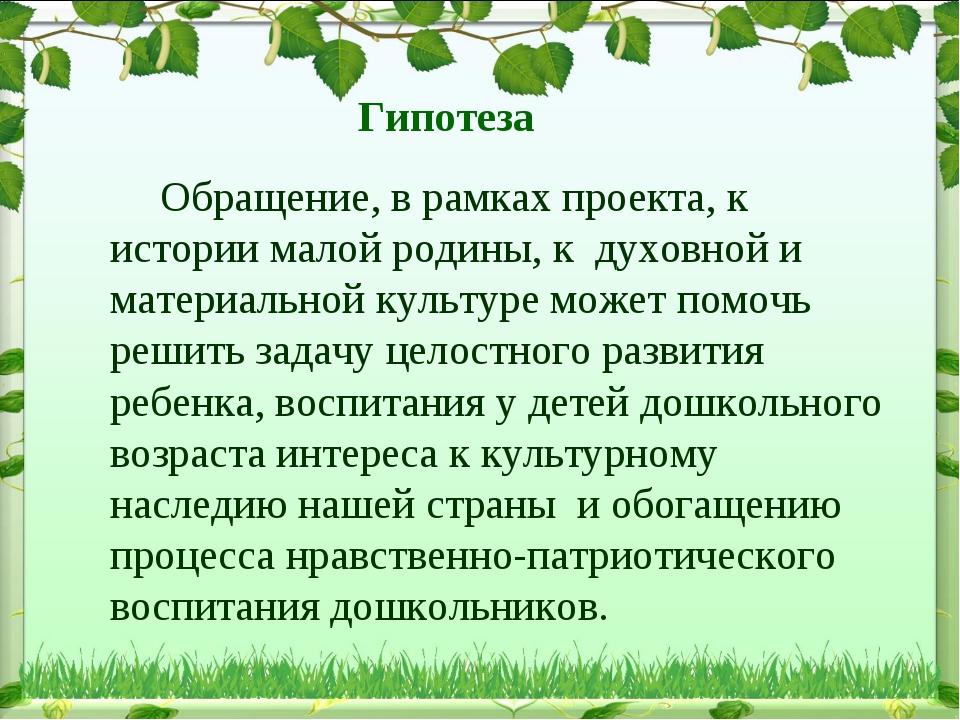 Гипотеза Обращение, в рамках проекта, к истории малой родины, к духовной и ма...