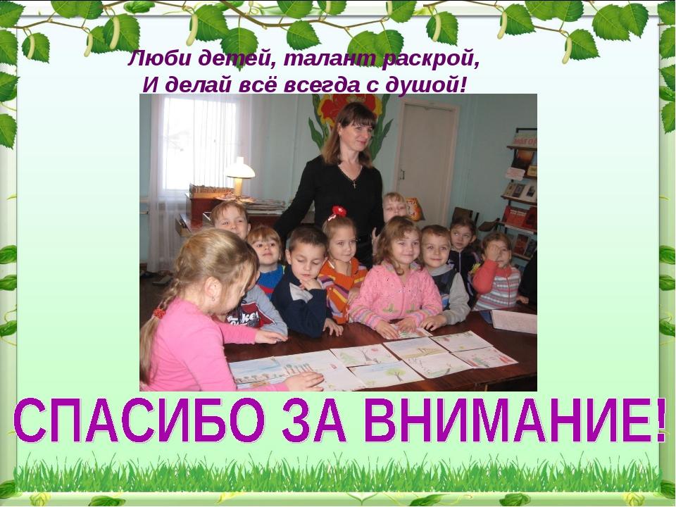 Люби детей, талант раскрой, И делай всё всегда с душой!