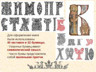 Для оформления книги были использованы 40 заставок и 22 буквицы. Узорочье бук