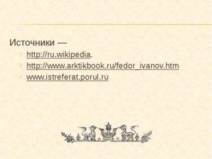 Источники — http://ru.wikipedia. http://www.arktikbook.ru/fedor_ivanov.htm ww