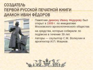 Памятник диакону Ивану Фёдорову был открыт в 1909 г. по инициативе Московског
