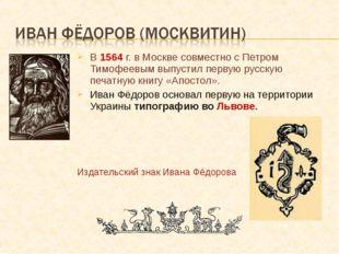 В 1564 г. в Москве совместно с Петром Тимофеевым выпустил первую русскую печа