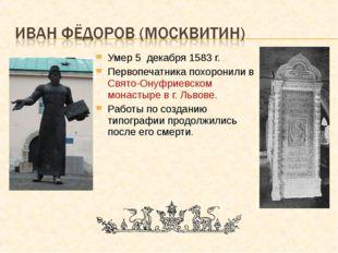 Умер 5 декабря 1583 г. Первопечатника похоронили в Свято-Онуфриевском монасты