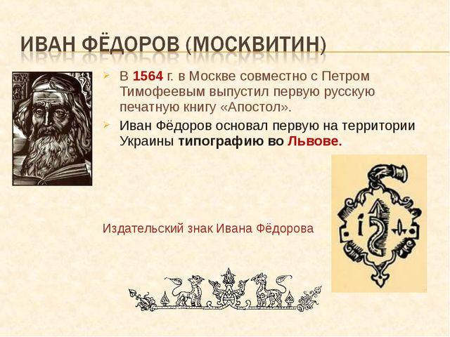 В 1564 г. в Москве совместно с Петром Тимофеевым выпустил первую русскую печа...