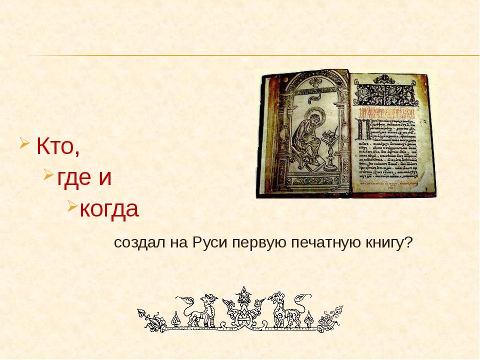 Кто, где и когда создал на Руси первую печатную книгу?