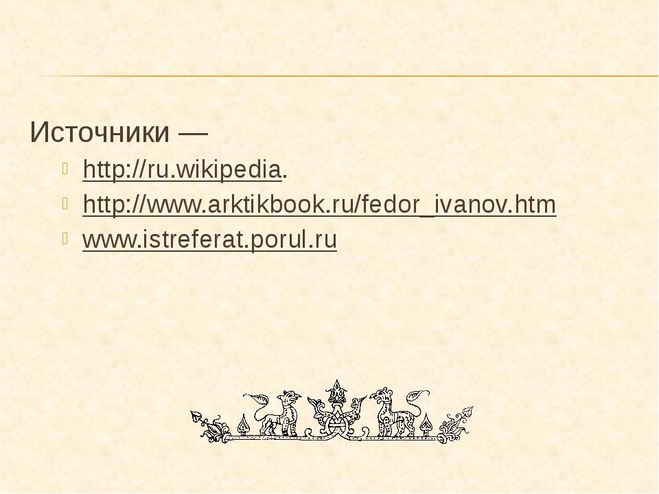 Источники — http://ru.wikipedia. http://www.arktikbook.ru/fedor_ivanov.htm ww...