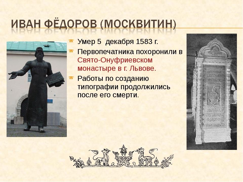Умер 5 декабря 1583 г. Первопечатника похоронили в Свято-Онуфриевском монасты...