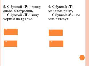 5. С буквой «Р» - пишу слова в тетрадки,  С буквой «Н» - ищу червей на гря