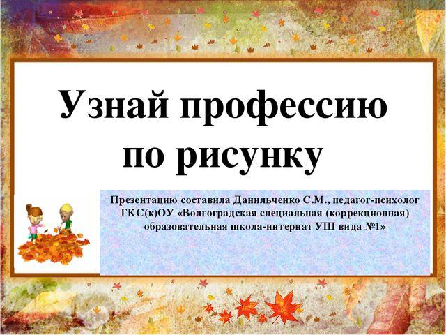 Узнай профессию по рисунку Презентацию составила Данильченко С.М., педагог-пс...
