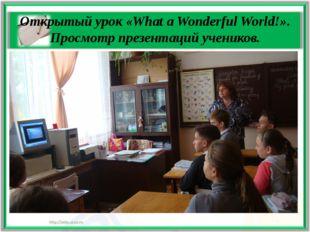 Открытый урок «What a Wonderful World!». Просмотр презентаций учеников.