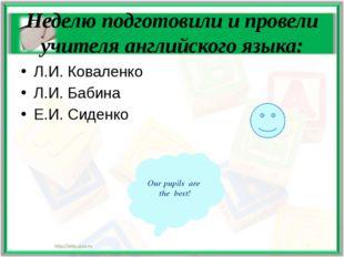 Неделю подготовили и провели учителя английского языка: Л.И. Коваленко Л.И. Б