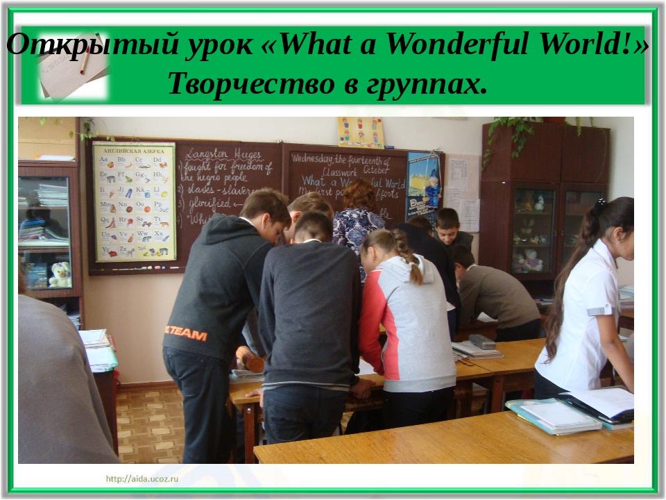Открытый урок «What a Wonderful World!» Творчество в группах.