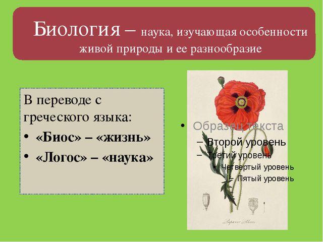 В переводе с греческого языка: «Биос» – «жизнь» «Логос» – «наука» Биология –...