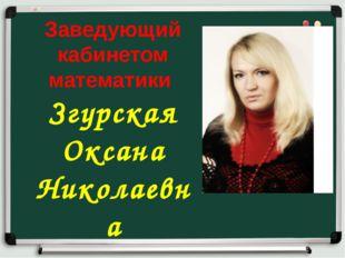 Заведующий кабинетом математики Згурская Оксана Николаевна