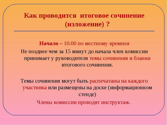 Как проводится итоговое сочинение (изложение) ? Начало – 10.00 по местному вр...