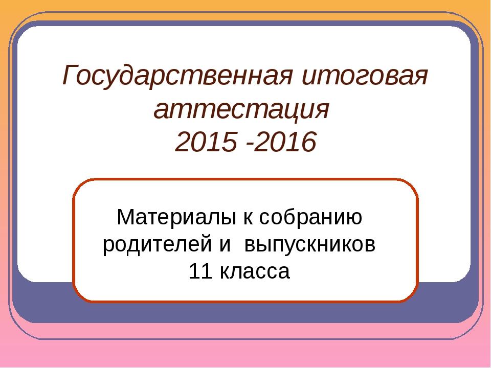 Государственная итоговая аттестация 2015 -2016 Материалы к собранию родителей...