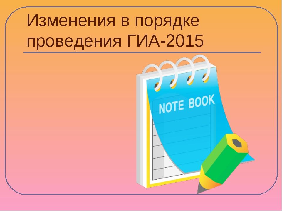 Изменения в порядке проведения ГИА-2015