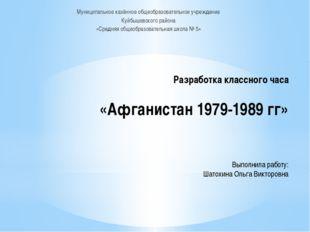 Разработка классного часа «Афганистан 1979-1989 гг» Выполнила работу: Шатохи