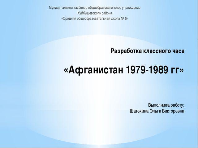Разработка классного часа «Афганистан 1979-1989 гг» Выполнила работу: Шатохи...