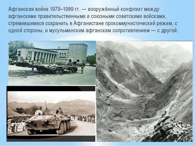 Афганская война 1979–1989 гг. — вооружённый конфликт между афганскимиправит...