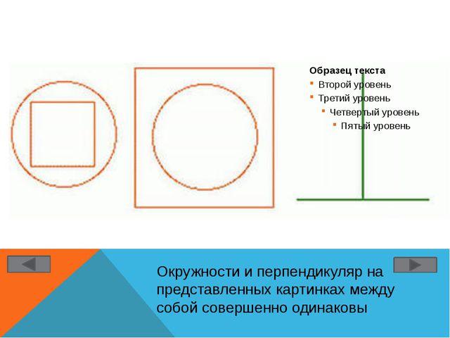 Окружности и перпендикуляр на представленных картинках между собой совершенно...