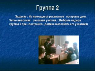 Группа 2 Задание : Из имеющихся реквизитов построить дом . Четко выполняя у