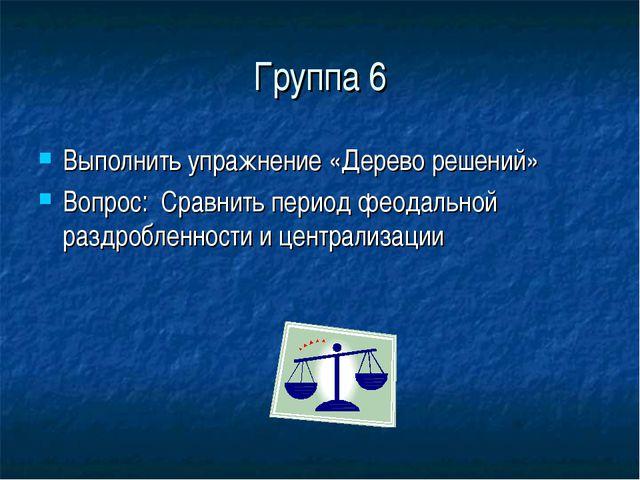 Группа 6 Выполнить упражнение «Дерево решений» Вопрос: Сравнить период феодал...