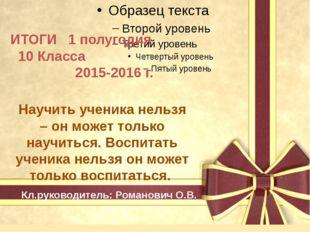 ИТОГИ 1 полугодия 10 Класса 2015-2016 г. Кл.руководитель: Романович О.В. Нау