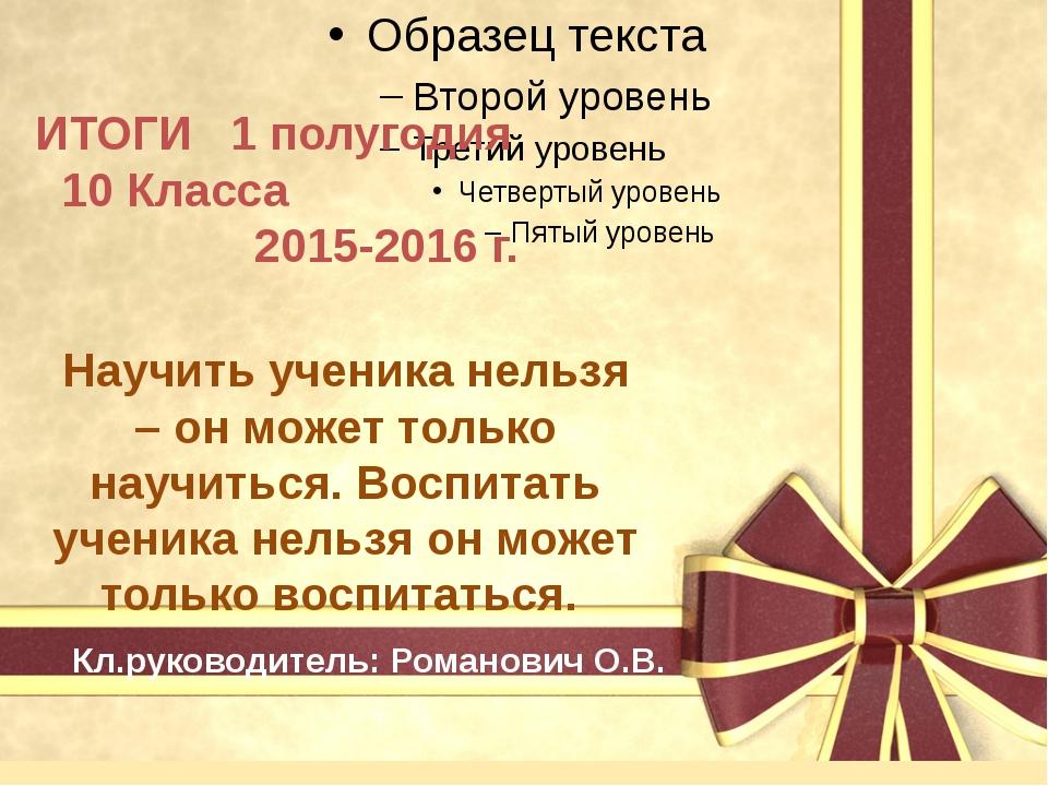 ИТОГИ 1 полугодия 10 Класса 2015-2016 г. Кл.руководитель: Романович О.В. Нау...