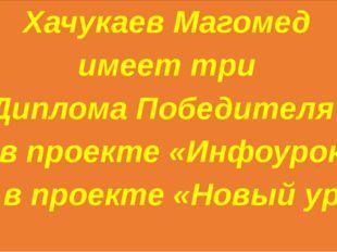 Хачукаев Магомед имеет три Диплома Победителя - 2 в проекте «Инфоурок» и 1 в