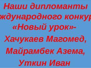 Наши дипломанты Международного конкурса «Новый урок»- Хачукаев Магомед, Майр