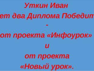 Уткин Иван имеет два Диплома Победителя - от проекта «Инфоурок» и от проекта