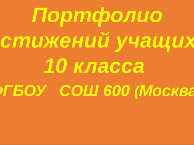 Портфолио достижений учащихся 10 класса ФГБОУ СОШ 600 (Москва)