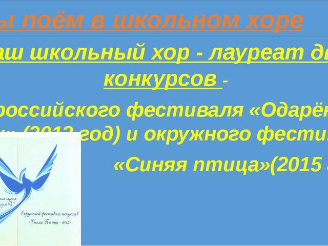 Мы поём в школьном хоре Наш школьный хор - лауреат двух конкурсов - Всеросси...