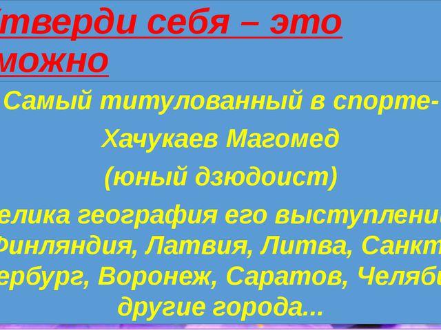 Утверди себя – это возможно Самый титулованный в спорте- Хачукаев Магомед (ю...