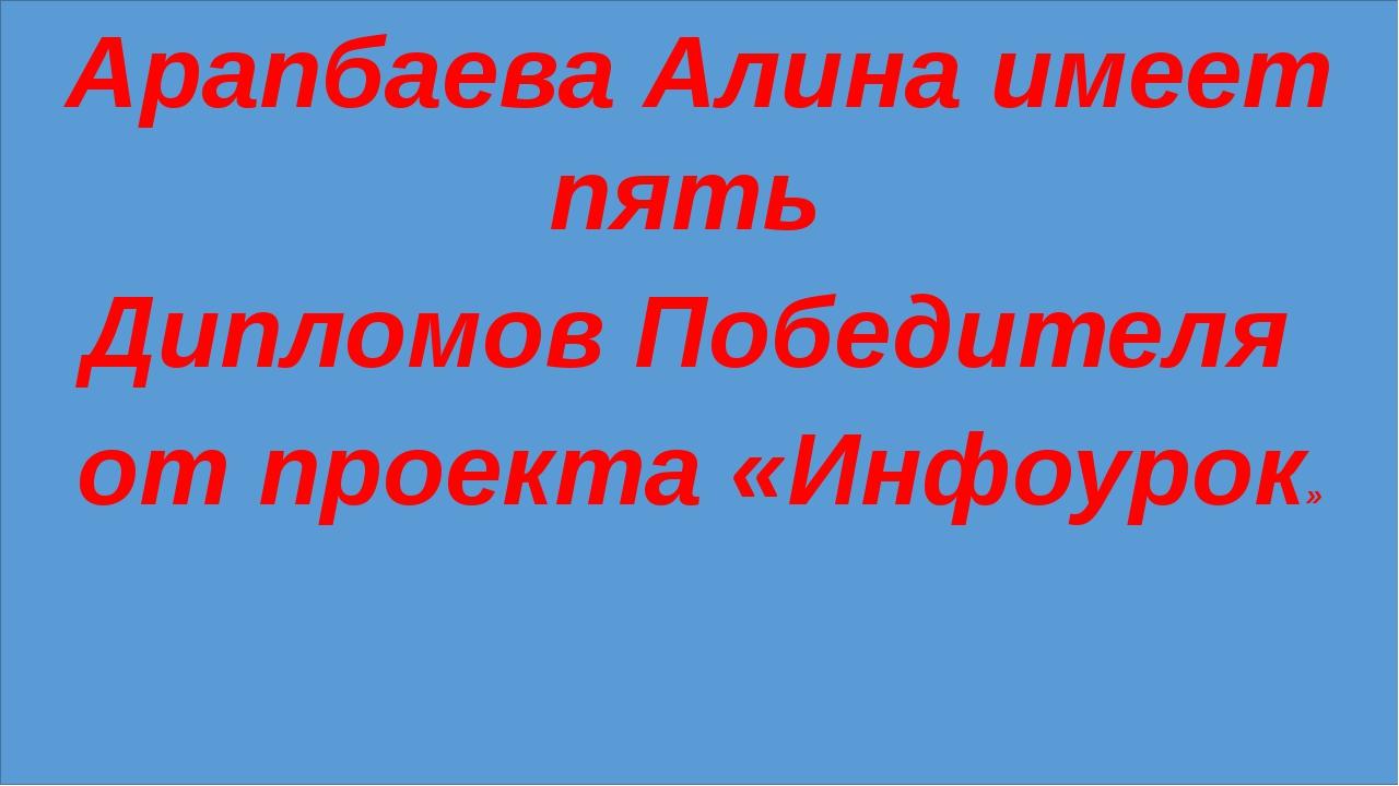 Арапбаева Алина имеет пять Дипломов Победителя от проекта «Инфоурок»