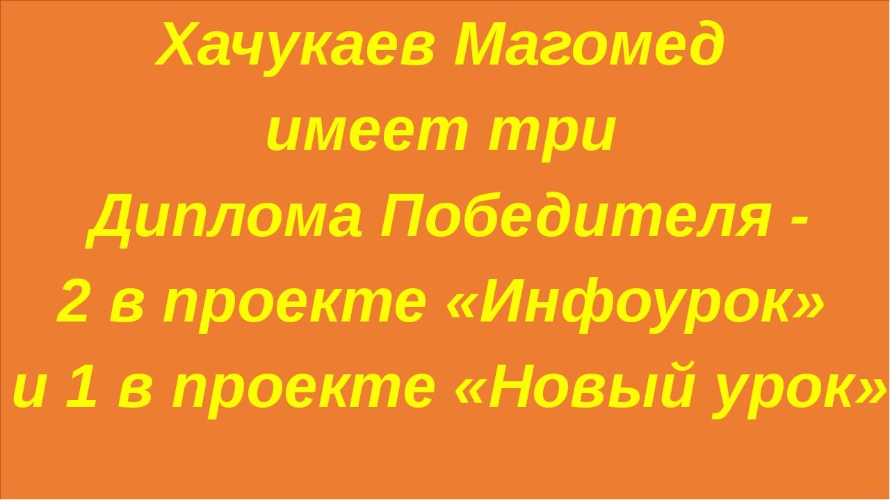 Хачукаев Магомед имеет три Диплома Победителя - 2 в проекте «Инфоурок» и 1 в...