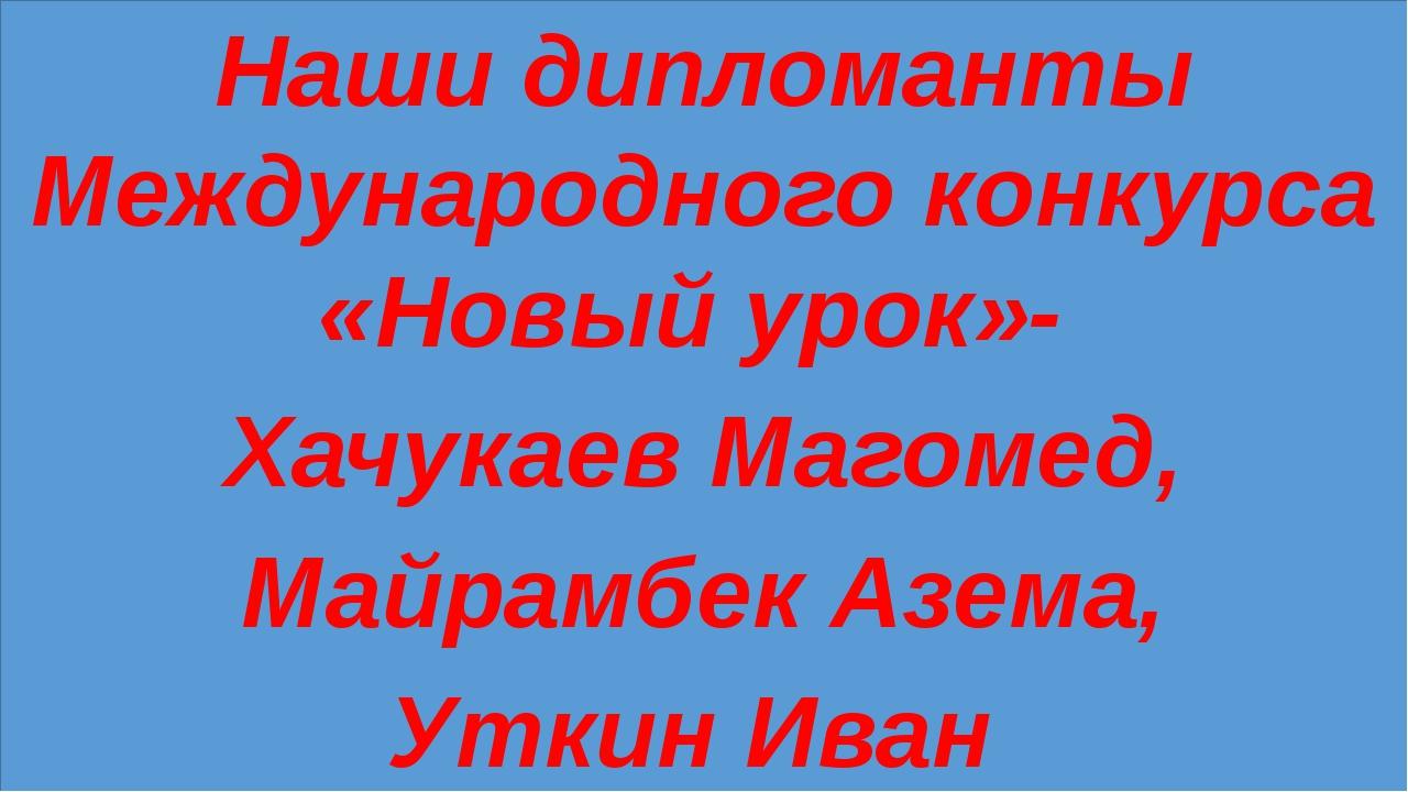 Наши дипломанты Международного конкурса «Новый урок»- Хачукаев Магомед, Майр...