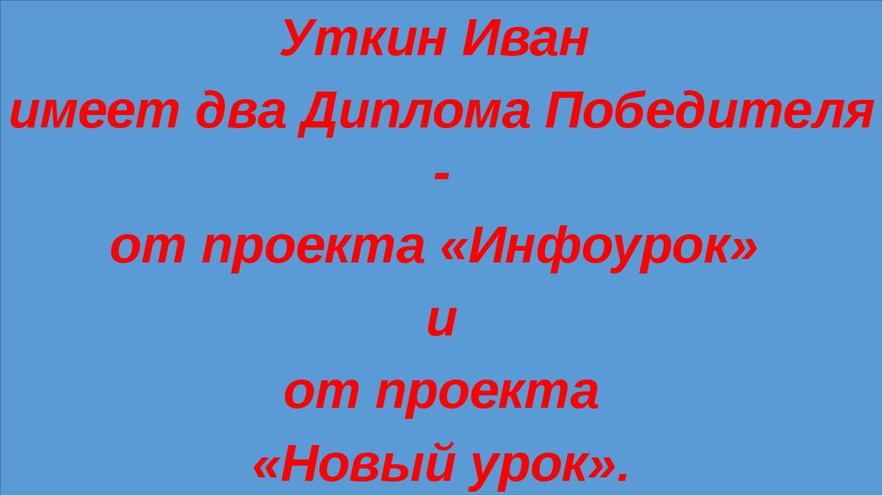 Уткин Иван имеет два Диплома Победителя - от проекта «Инфоурок» и от проекта...