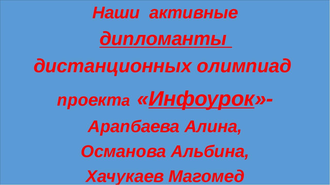 Наши активные дипломанты дистанционных олимпиад проекта «Инфоурок»- Арапбаев...