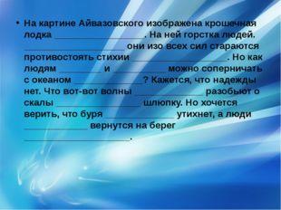На картине Айвазовского изображена крошечная лодка _________________. На ней