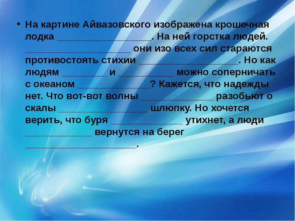 На картине Айвазовского изображена крошечная лодка _________________. На ней...